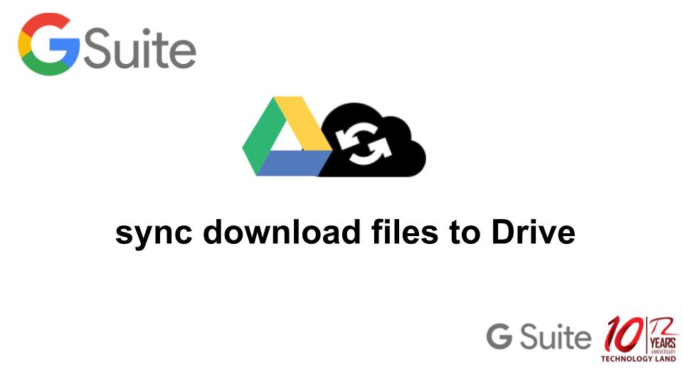 ซิงค์ไฟล์ที่ดาวน์โหลดไปยัง Google Drive โดยอัตโนมัติ – G SUITE